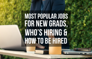 Most Popular Jobs For New Grads, Who's Hiring & How To Be Hired